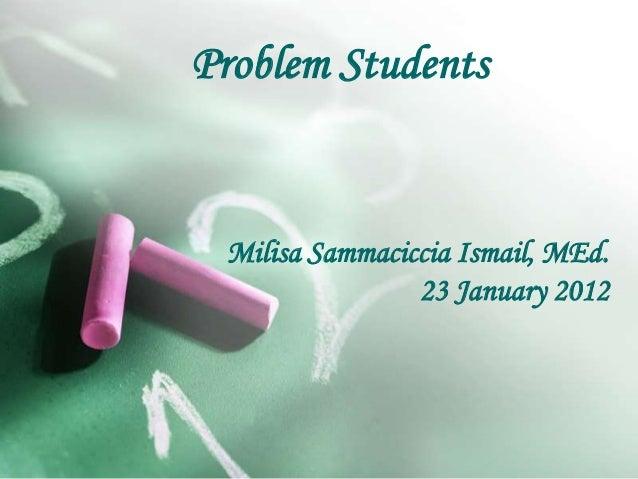 Problem Students Milisa Sammaciccia Ismail, MEd. 23 January 2012