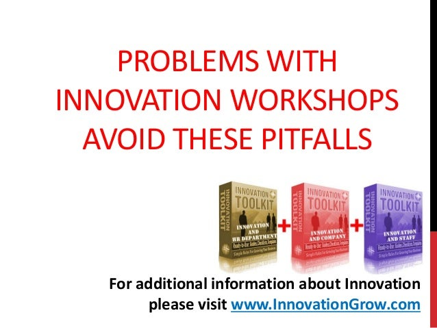 PROBLEMS WITHINNOVATION WORKSHOPSAVOID THESE PITFALLSFor additional information about Innovationplease visit www.Innovatio...