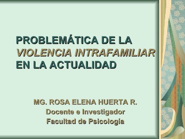 PROBLEMÁTICA DE LA  VIOLENCIA INTRAFAMILIAR   EN LA ACTUALIDAD MG. ROSA ELENA HUERTA R. Docente e Investigador Facultad de...