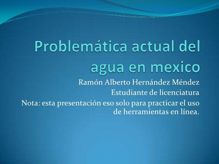 Problemática actual del agua en mexico<br />Ramón Alberto Hernández Méndez <br />Estudiante de licenciatura<br />Nota: est...
