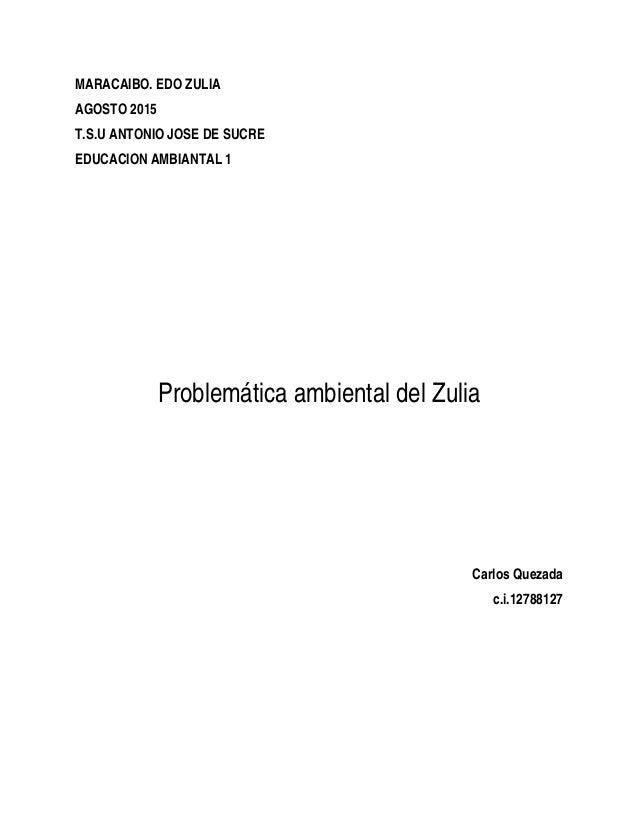 MARACAIBO. EDO ZULIA AGOSTO 2015 T.S.U ANTONIO JOSE DE SUCRE EDUCACION AMBIANTAL 1 Problemática ambiental del Zulia Carlos...