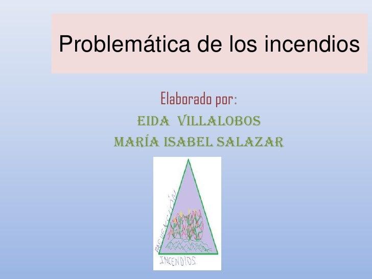 Problemática de los incendios          Elaborado por:       Eida Villalobos     María Isabel Salazar
