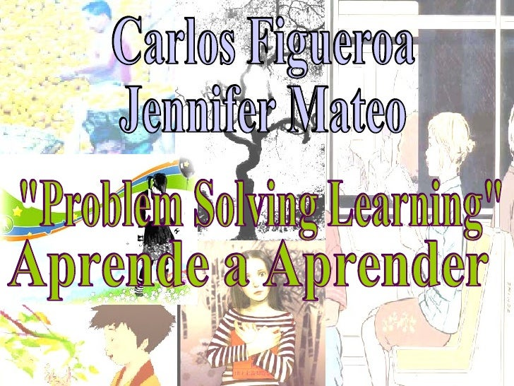 "Carlos Figueroa Jennifer Mateo ""Problem Solving Learning"" Aprende a Aprender"