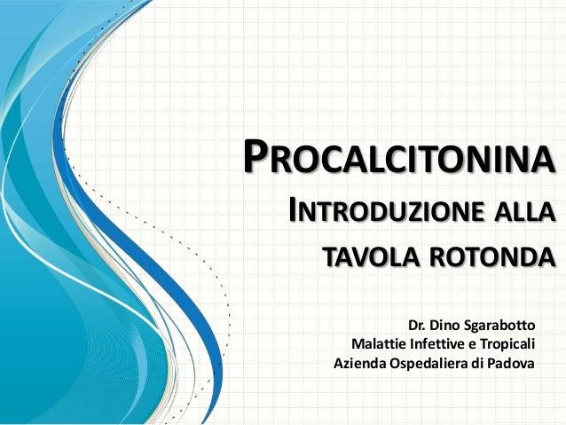 PROCALCITONINA INTRODUZIONE ALLA TAVOLA ROTONDA Dr. Dino Sgarabotto Malattie Infettive e Tropicali Azienda Ospedaliera di ...
