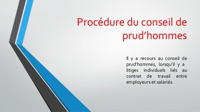 Procédure du conseil de prud'hommes Il y a recours au conseil de prud'hommes, lorsqu'il y a litiges individuels liés au co...