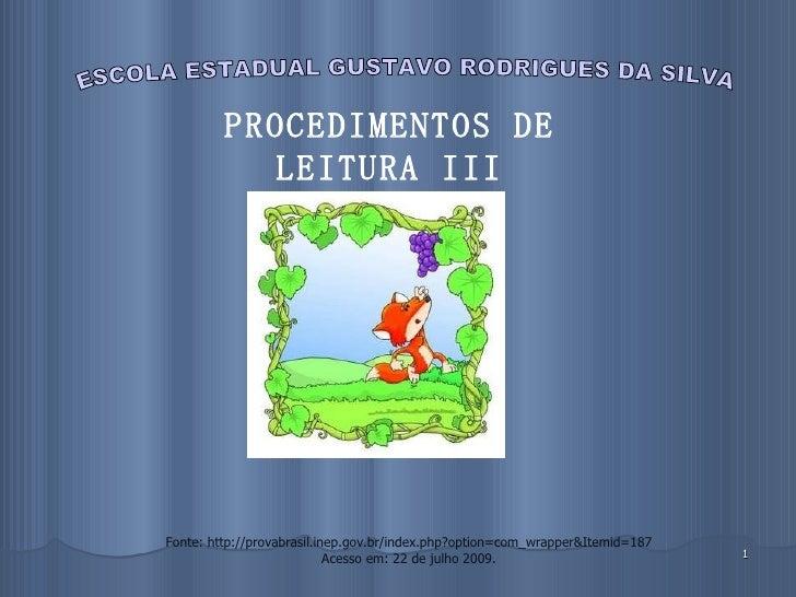 ESCOLA ESTADUAL GUSTAVO RODRIGUES DA SILVA PROCEDIMENTOS DE LEITURA III Fonte: http://provabrasil.inep.gov.br/index.php?op...