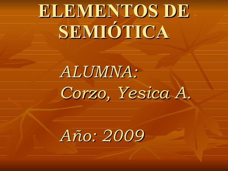 ELEMENTOS DE   SEMIÓTICA   ALUMNA:  Corzo, Yesica A.   Año: 2009