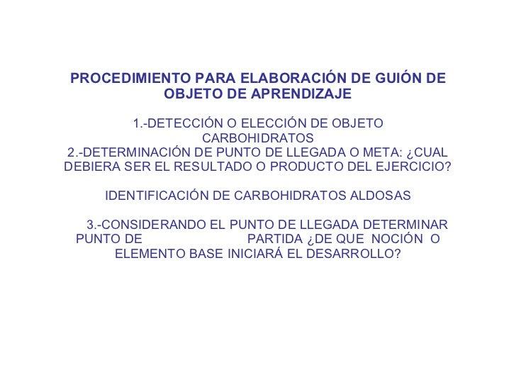 PROCEDIMIENTO PARA ELABORACIÓN DE GUIÓN DE OBJETO DE APRENDIZAJE 1.-DETECCIÓN O ELECCIÓN DE OBJETO CARBOHIDRATOS 2.-DETERM...