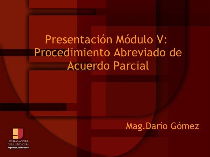 Presentación Módulo V:  Procedimiento Abreviado de Acuerdo Parcial Mag.Darío Gómez