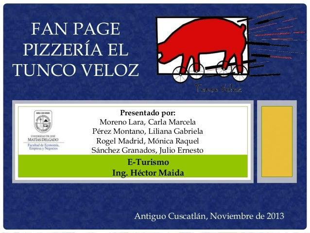 FAN PAGE PIZZERÍA EL TUNCO VELOZ Presentado por: Moreno Lara, Carla Marcela Pérez Montano, Liliana Gabriela Rogel Madrid, ...
