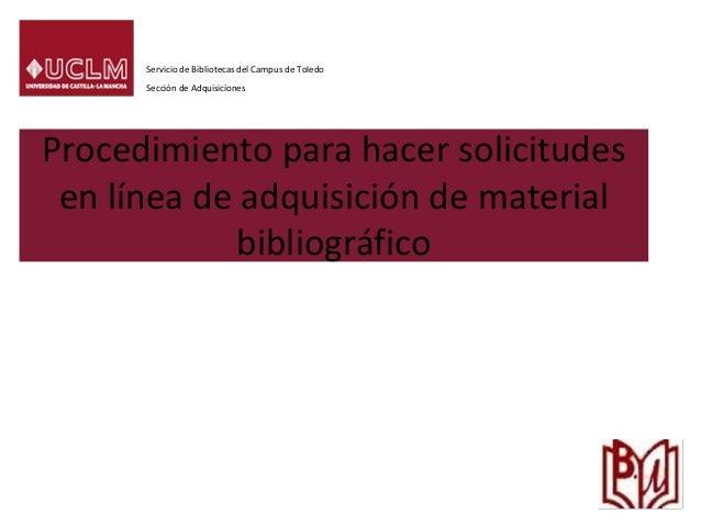 Procedimiento para hacer solicitudes en línea de adquisición de material bibliográfico Servicio de Bibliotecas del Campus ...