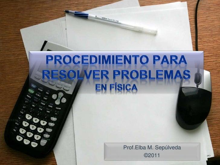 Procedimientopara resolver problemasen Física<br />Prof.Elba M. Sepúlveda<br />©2011<br />