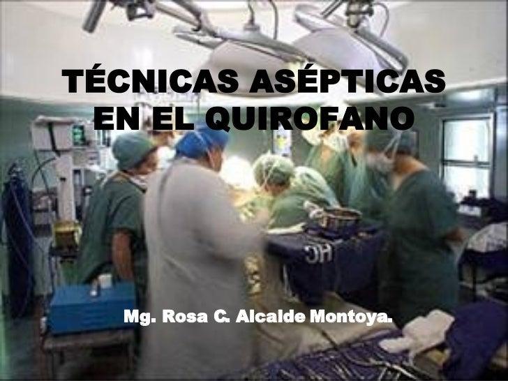 TÉCNICAS ASÉPTICAS EN EL QUIROFANO Mg. Rosa C. Alcalde Montoya.
