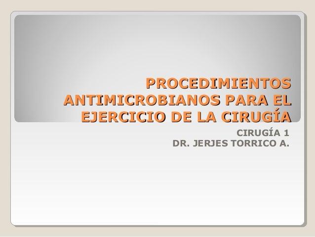 PROCEDIMIENTOSPROCEDIMIENTOS ANTIMICROBIANOS PARA ELANTIMICROBIANOS PARA EL EJERCICIO DE LA CIRUGÍAEJERCICIO DE LA CIRUGÍA...