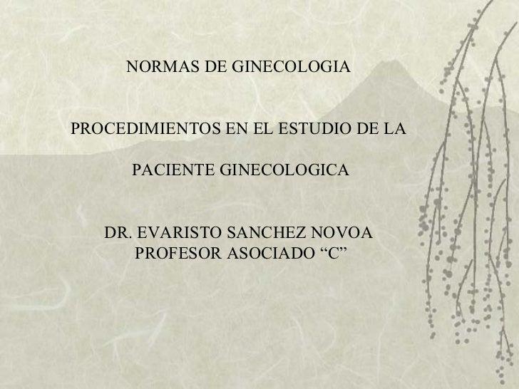 NORMAS DE GINECOLOGIA  PROCEDIMIENTOS EN EL ESTUDIO DE LA  PACIENTE GINECOLOGICA DR. EVARISTO SANCHEZ NOVOA  PROFESOR ASOC...