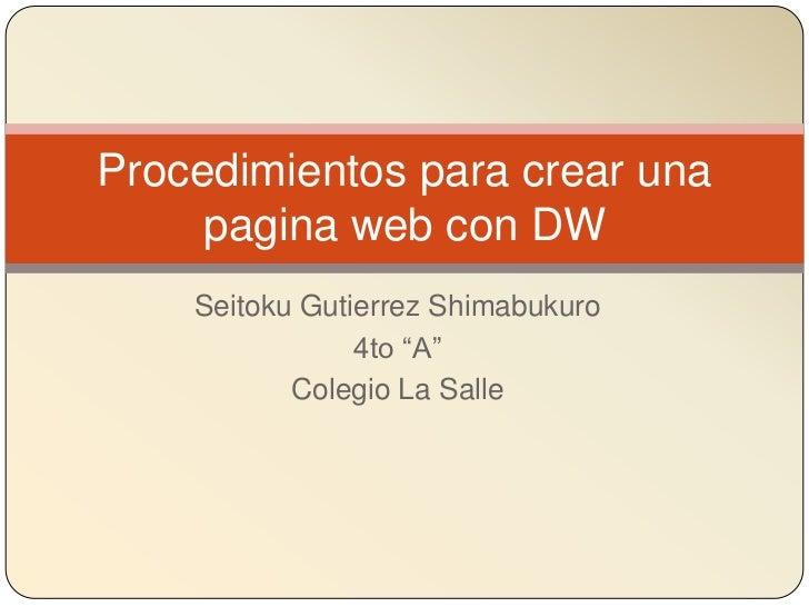 """Procedimientos para crear una     pagina web con DW    Seitoku Gutierrez Shimabukuro                4to """"A""""           Cole..."""