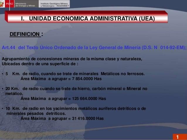 I. UNIDAD ECONOMICA ADMINISTRATIVA (UEA) DEFINICION : Art.44 del Texto Único Ordenado de la Ley General de Minería (D.S. N...