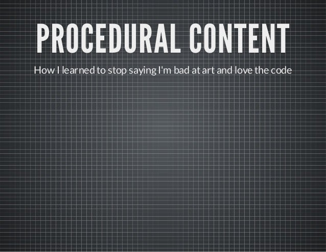 PROCEDURAL CONTENT  How I learned to stop saying I'm bad at art and love the code