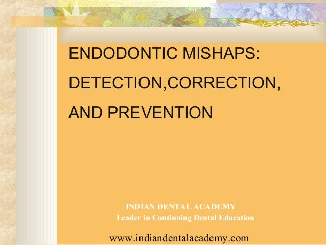 ENDODONTIC MISHAPS:DETECTION,CORRECTION,AND PREVENTION       INDIAN DENTAL ACADEMY     Leader in Continuing Dental Educati...