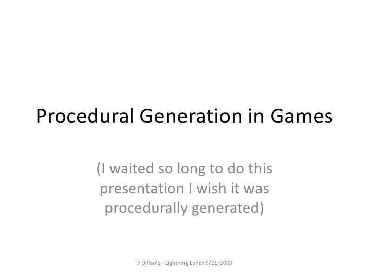 Procedural Generation in Games        (I waited so long to do this        presentation I wish it was         procedurally ...