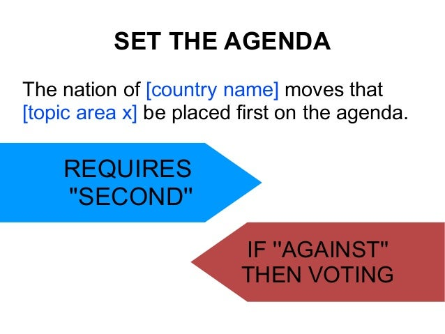 SET THE AGENDA The nation of [country name] moves that [topic area x] be placed first on the agenda.  REQUIRES ''SECOND'' ...