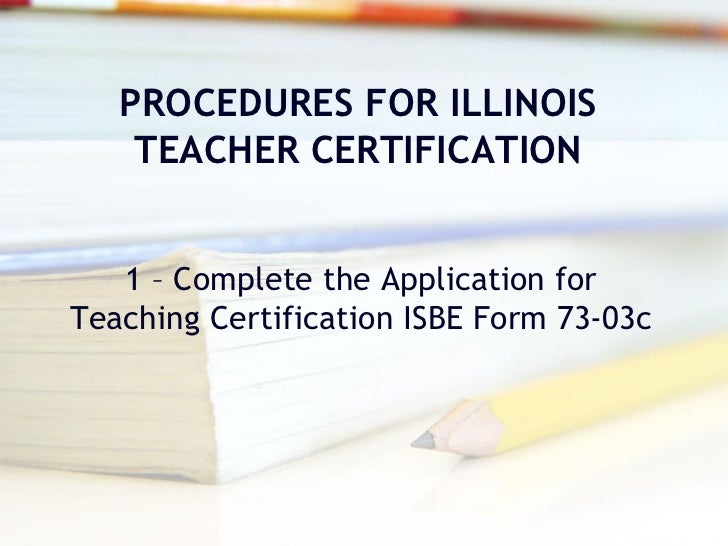 PROCEDURES FOR ILLINOIS    TEACHER CERTIFICATION   1 – Complete the Application forTeaching Certification ISBE Form 73-03c