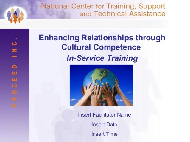 Enhancing Relationships through Cultural Competence In-Service Training Insert Facilitator Name Insert Date Insert Time