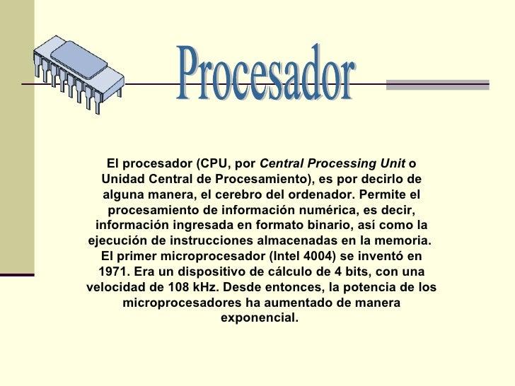 El procesador (CPU, por  Central Processing Unit  o Unidad Central de Procesamiento), es por decirlo de alguna manera, el ...