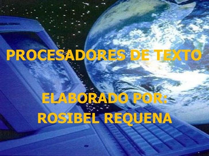 PROCESADORES DE TEXTO   ELABORADO POR:   ROSIBEL REQUENA