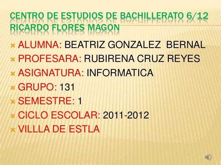 CENTRO DE ESTUDIOS DE BACHILLERATO 6/12RICARDO FLORES MAGON ALUMNA: BEATRIZ GONZALEZ BERNAL PROFESARA: RUBIRENA CRUZ REY...