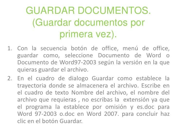 GUARDAR DOCUMENTOS.(Guardar documentos por primera vez).<br />Con la secuencia botón de office, menú de office, guardar co...