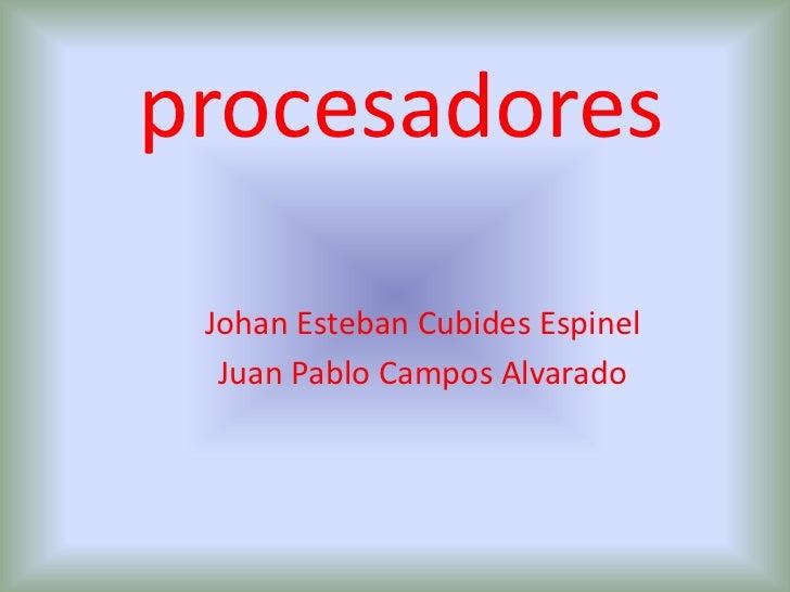 procesadores<br />Johan Esteban Cubides Espinel<br />Juan Pablo Campos Alvarado <br />