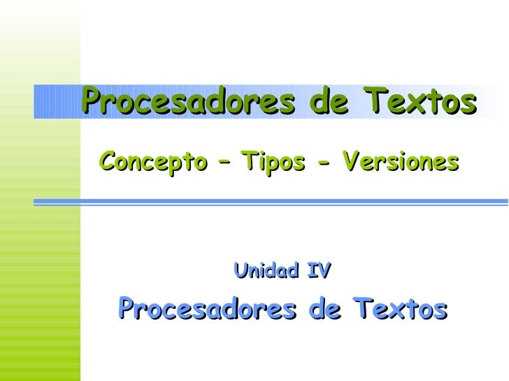 Procesadores de Textos Unidad IV Procesadores de Textos Concepto – Tipos - Versiones