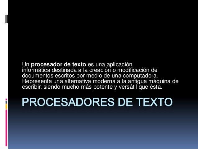 Un procesador de texto es una aplicación informática destinada a la creación o modificación de documentos escritos por med...