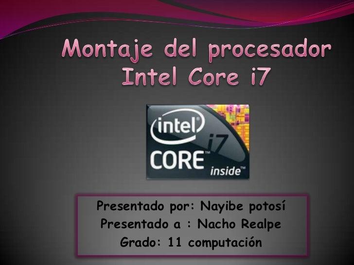 Montaje del procesador Intel Core i7<br />Presentado por: Nayibe potosí <br />Presentado a : Nacho Realpe <br />Grado: 11 ...