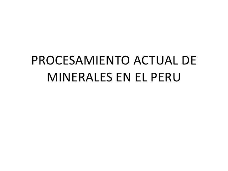 PROCESAMIENTO ACTUAL DE MINERALES EN EL PERU<br />