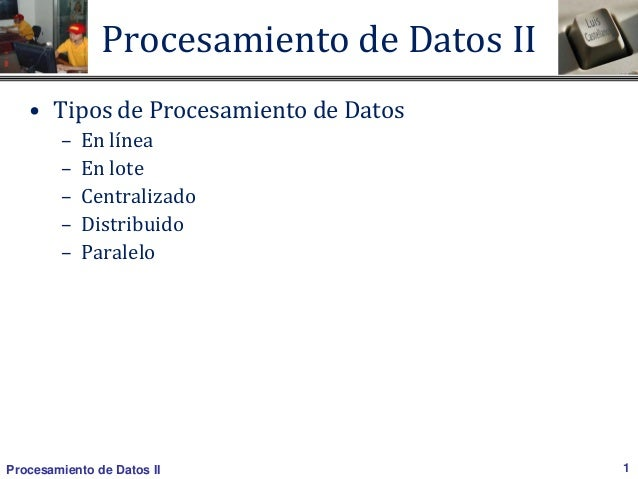 Procesamiento de Datos II 1 Procesamiento de Datos II • Tipos de Procesamiento de Datos – En línea – En lote – Centralizad...