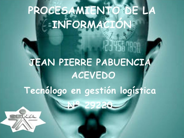 PROCESAMIENTO DE LA INFORMACIÓN <ul><li>JEAN PIERRE PABUENCIA ACEVEDO </li></ul><ul><li>Tecnólogo en gestión logística </l...