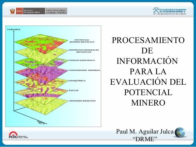"""PROCESAMIENTO DE INFORMACIÓN PARA LA EVALUACIÓN DEL POTENCIAL MINERO Paul M. Aguilar Julca """"DRME"""""""