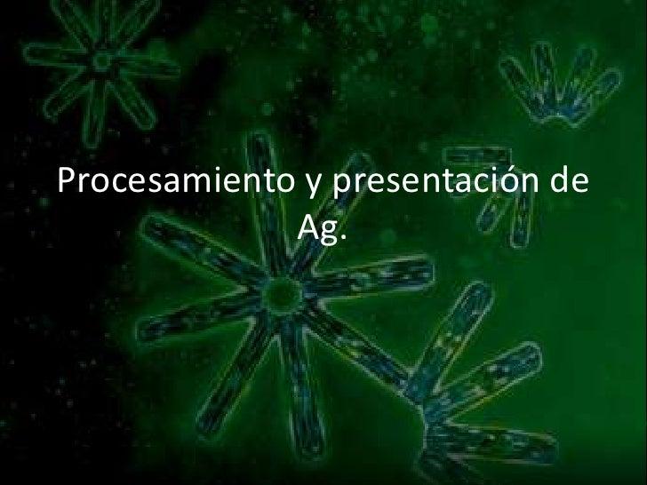 Procesamiento y presentación de Ag.<br />