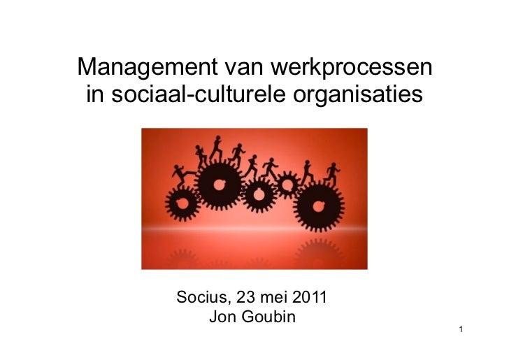 Management van werkprocessenin sociaal-culturele organisaties         Socius, 23 mei 2011             Jon Goubin          ...