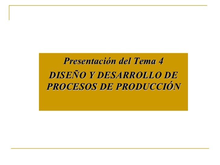 Presentación del Tema  4 DISEÑO Y DESARROLLO DE PROCESOS DE PRODUCCIÓN