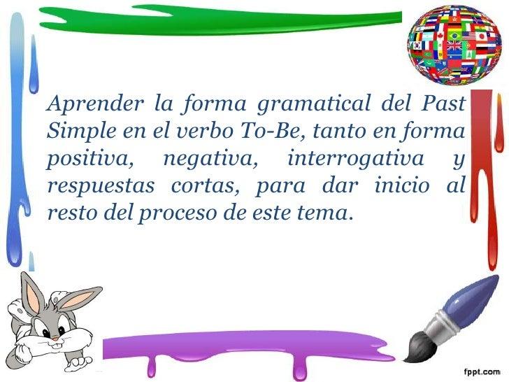 Aprender la forma gramatical del PastSimple en el verbo To-Be, tanto en formapositiva, negativa, interrogativa yrespuestas...