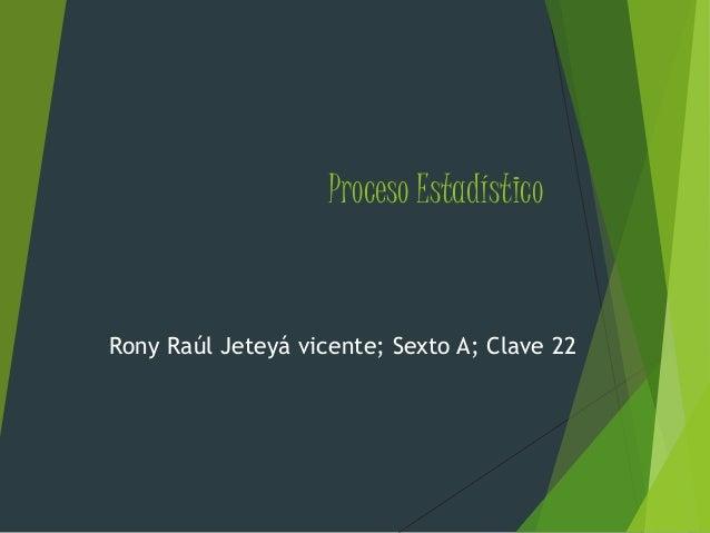 Proceso Estadístico Rony Raúl Jeteyá vicente; Sexto A; Clave 22