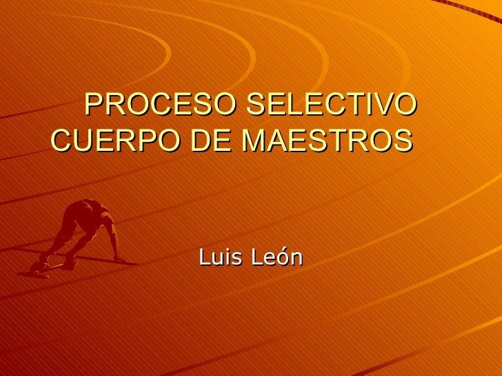 PROCESO SELECTIVO CUERPO DE MAESTROS Luis León
