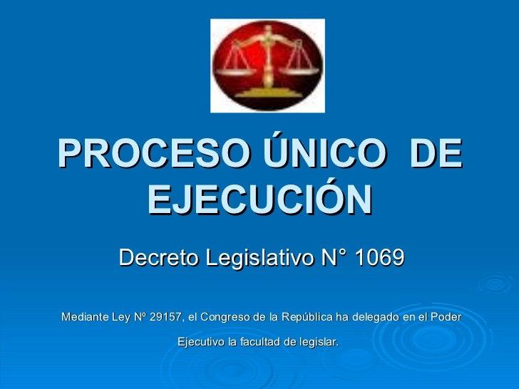 PROCESO ÚNICO  DE EJECUCIÓN Decreto Legislativo N° 1069 Mediante Ley Nº 29157, el Congreso de la República ha delegado en ...