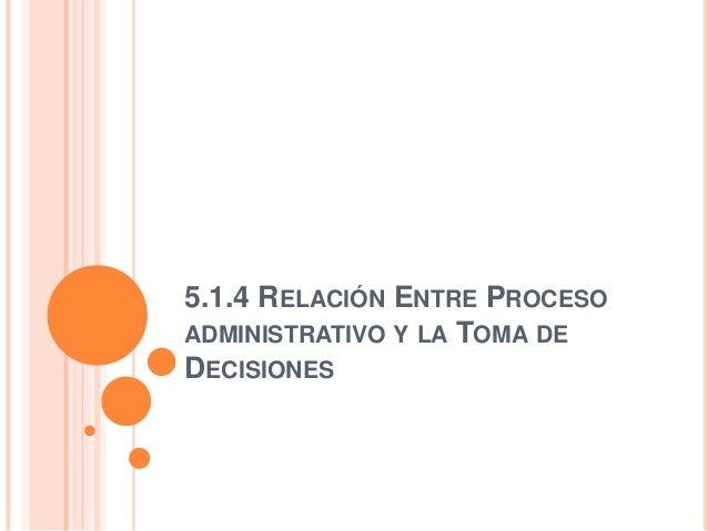 5.1.4 RELACIÓN ENTRE PROCESOADMINISTRATIVO Y LA TOMA DEDECISIONES