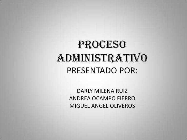 PROCESO ADMINISTRATIVO<br />PRESENTADO POR:<br />DARLY MILENA RUIZ<br />ANDREA OCAMPO FIERRO<br />MIGUEL ANGEL OLIVEROS<br />