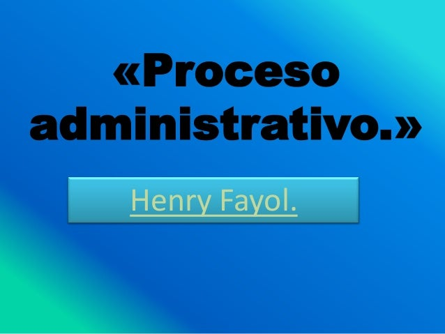 «Proceso administrativo.» Henry Fayol.
