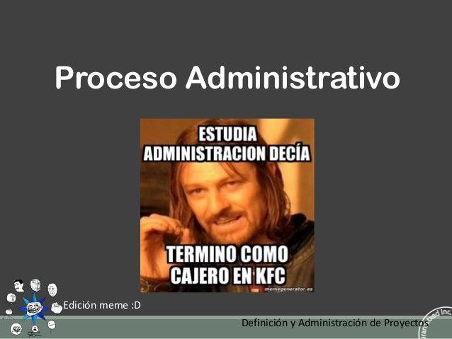 Proceso Administrativo  Edición meme :D Definición y Administración de Proyectos